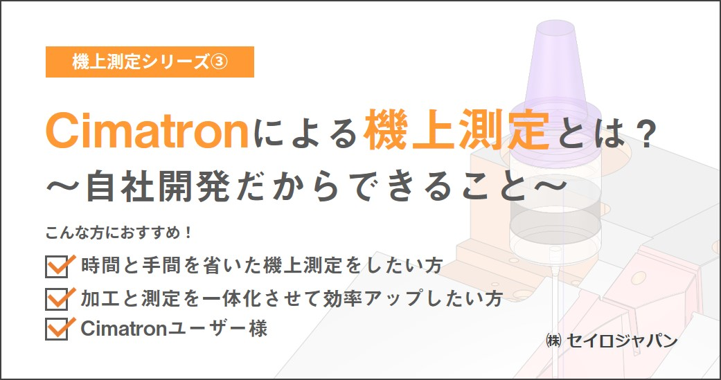 【3/16(火)】「Cimatronによる機上測定とは? ~自社開発だからできること~」Webセミナーのご案内