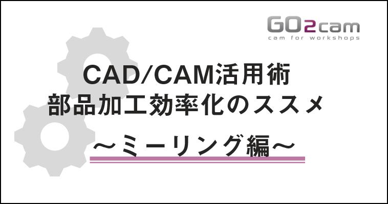 【11/19 (木)】CAD/CAM活用術 部品加工効率化のススメ ~ミーリング編~